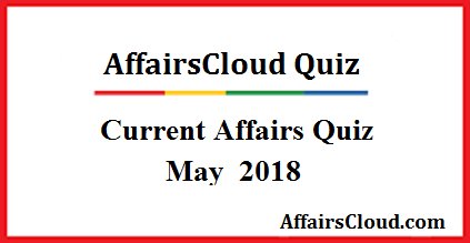 Current Affairs May Quiz 2018